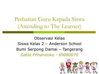 Perhatian Guru Kepada Siswa (Attending to The Learner)