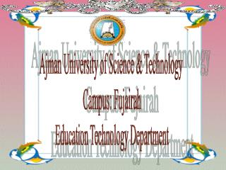 Ajman University of Science & Technology  Campus: Fujairah Education Technology Department