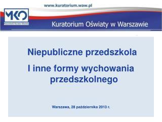 Niepubliczne przedszkola I inne formy wychowania przedszkolnego Warszawa, 28 pa?dziernika 2013 r.