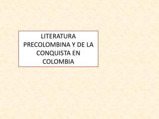 LITERATURA PRECOLOMBINA Y DE LA CONQUISTA EN COLOMBIA