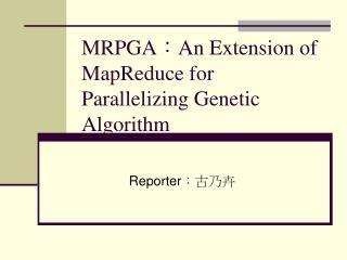 MRPGA : An Extension of MapReduce for Parallelizing Genetic Algorithm