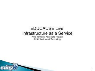 EDUCAUSE Live! Infrastructure as a Service Kyle Johnson, Associate Provost