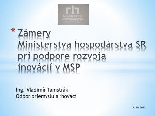 Zámery  Ministerstva hospodárstva SR  pri podpore rozvoja  inovácií v MSP
