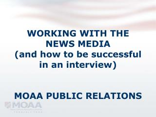 WORKING WITH THE NEWS MEDIA  (and how to be successful in an interview) MOAA PUBLIC RELATIONS