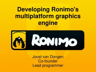 Developing Ronimo's multiplatform graphics engine Joost van Dongen Co-founder Lead programmer