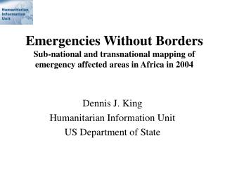 Dennis J. King Humanitarian Information Unit US Department of State