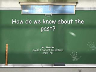 How do we know about the past? Mr. Messier Grade 7 Ancient Civilizations Knox Trail