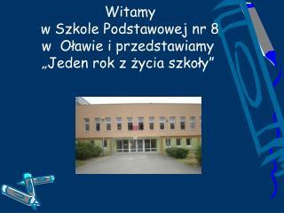 """Witamy  w Szkole Podstawowej nr 8       w  Oławie i przedstawiamy """"Jeden rok z życia szkoły"""""""