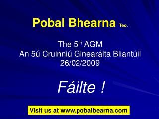 Pobal Bhearna  Teo. The 5 th  AGM An 5ú Cruinniú Ginearálta Bliantúil 26/02/2009 Fáilte !