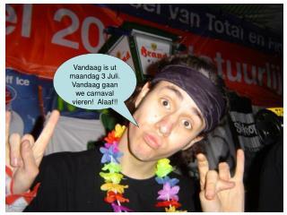 Vandaag is ut maandag 3 Juli. Vandaag gaan we carnaval vieren!  Alaaf!!