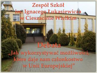 Zespół Szkół  im. Ignacego Łukasiewicza  w Cieszacinie Wielkim  Debata