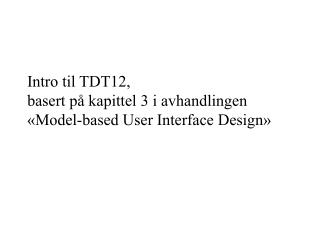 Intro til TDT12, basert på kapittel 3 i avhandlingen «Model-based User Interface Design»
