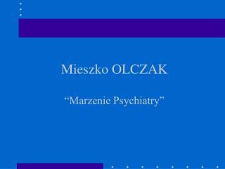 Mieszko OLCZAK �Marzenie Psychiatry�