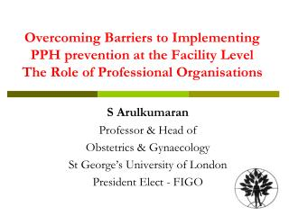 S Arulkumaran Professor & Head of  Obstetrics & Gynaecology  St George's University of London