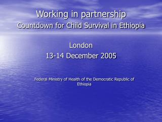 Working in partnership  Countdown for Child Survival in Ethiopia London   13-14 December 2005