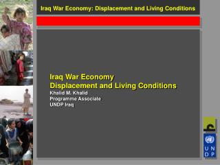 Iraq War Economy Displacement and Living Conditions Khalid M. Khalid Programme Associate UNDP Iraq