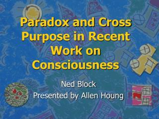 Paradox and Cross Purpose in Recent Work on Consciousness