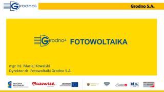 mgr inż. Maciej Kowalski Dyrektor ds. Fotowoltaiki Grodno S.A .