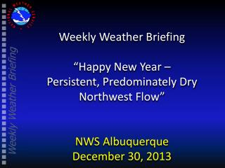 "Weekly Weather Briefing ""Happy New Year –  Persistent ,  Predominately Dry  Northwest Flow"""