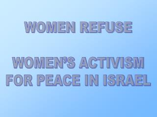 WOMEN REFUSE WOMEN'S ACTIVISM FOR PEACE IN ISRAEL