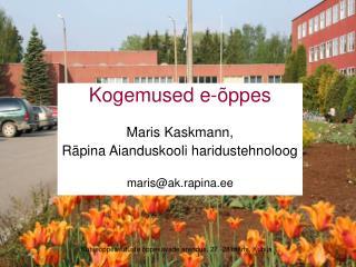 Kogemused e-õppes Maris Kaskmann, Räpina Aianduskooli haridustehnoloog maris@ak.rapina.ee