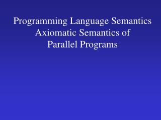 Programming Language Semantics Axiomatic Semantics of  Parallel Programs
