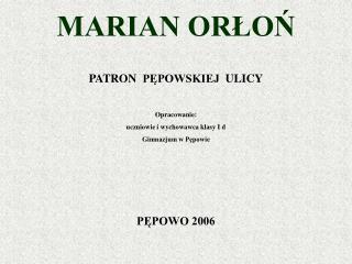 MARIAN ORŁOŃ PATRON  PĘPOWSKIEJ  ULICY Opracowanie:  uczniowie i wychowawca klasy I d