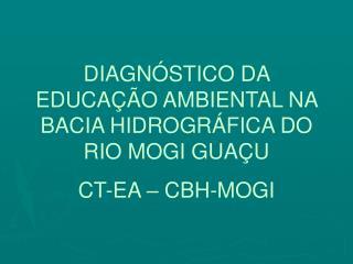 DIAGNÓSTICO DA EDUCAÇÃO AMBIENTAL NA BACIA HIDROGRÁFICA DO RIO MOGI GUAÇU CT-EA – CBH-MOGI