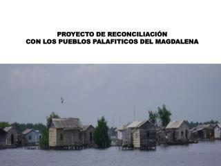 PROYECTO DE RECONCILIACI N  CON LOS PUEBLOS PALAFITICOS DEL MAGDALENA