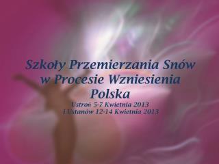 Szkoła  Przemierzani a Sn ów w Procesie Wzniesienia  Ustroń 5-7 Kwietnia  2013