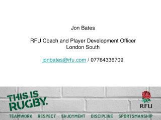 Jon Bates RFU Coach and Player Development Officer London South jonbates@rfu  / 07764336709