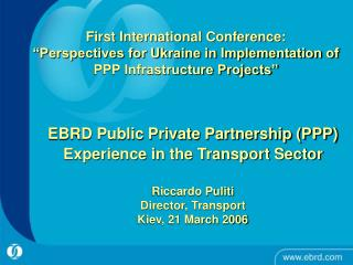 EBRD Public Private Partnership PPP Experience in the Transport Sector   Riccardo Puliti Director, Transport   Kiev, 21