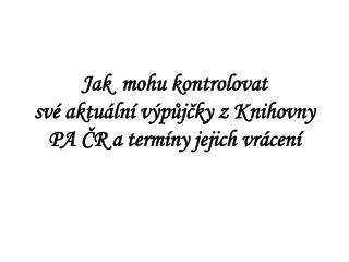 Jak  mohu kontrolovat své aktuální výpůjčky zKnihovny PA ČR a termíny jejich vrácení