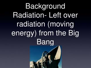 Background Radiation- Left over radiation (moving energy) from the Big Bang