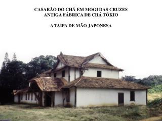 CASAR�O DO CH� EM MOGI DAS CRUZES ANTIGA F�BRICA DE CH� T�KIO A TAIPA DE M�O JAPONESA