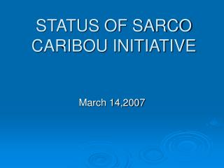 STATUS OF SARCO CARIBOU INITIATIVE