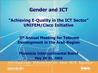 Gender and ICT �Achieving E-Quality in the ICT Sector� UNIFEM/Cisco Initiative
