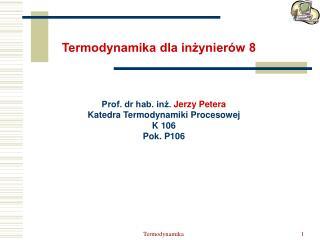 Prof. dr hab. inż.  Jerzy Petera Katedra Termodynamiki Procesowej  K 106 Pok. P106