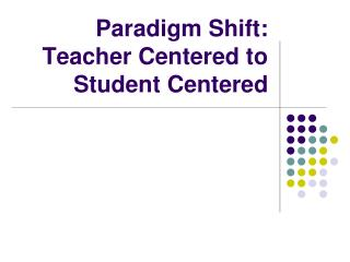 Paradigm Shift: Teacher Centered to Student Centered