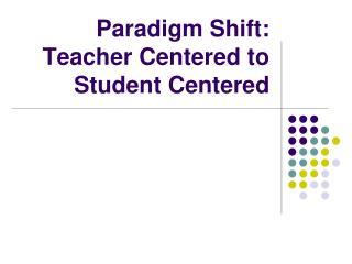 Paradigm Shift: Teacher Centered to Student Centered