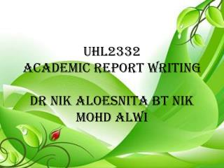 UHL2332 ACADEMIC REPORT WRITING DR NIK ALOESNITA BT NIK MOHD ALWI