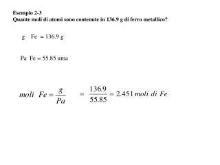 Esempio 2-3 Quante moli di atomi sono contenute in 136.9 g di ferro metallico?