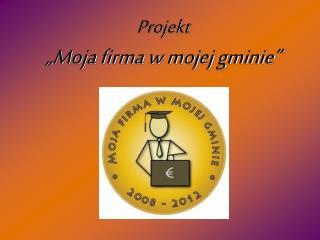 """Projekt  """"Moja firma w mojej gminie"""""""