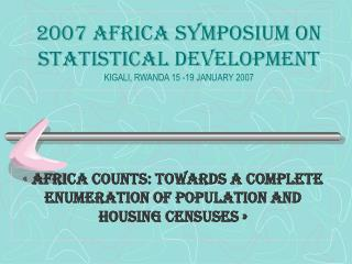 2007 AFRICA SYMPOSIUM ON STATISTICAL DEVELOPMENT KIGALI, RWANDA 15 -19 JANUARY 2007