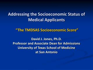 Addressing the Socioeconomic Status of Medical Applicants    The TMDSAS Socioeconomic Score   David J. Jones, Ph.D. Prof