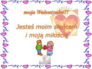 moja Walentynko!!