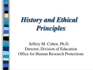 History and Ethical Principles  Jeffrey M. Cohen, Ph.D. Director, Division of Education Office for Human Research Protec