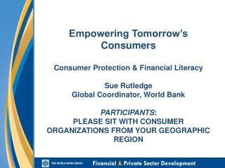 Empowering Tomorrow s Consumers  Consumer Protection  Financial Literacy  Sue Rutledge Global Coordinator, World Bank  P