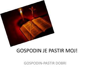 GOSPODIN JE PASTIR MOJ!