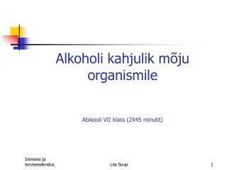Alkoholi kahjulik mõju organismile Abikooli VII klass (2X45 minutit)